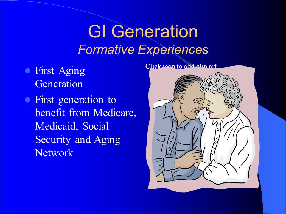 Click icon to add clip art GI Generation Formative Experiences First Aging Generation First generation to benefit from Medicare, Medicaid, Social Secu