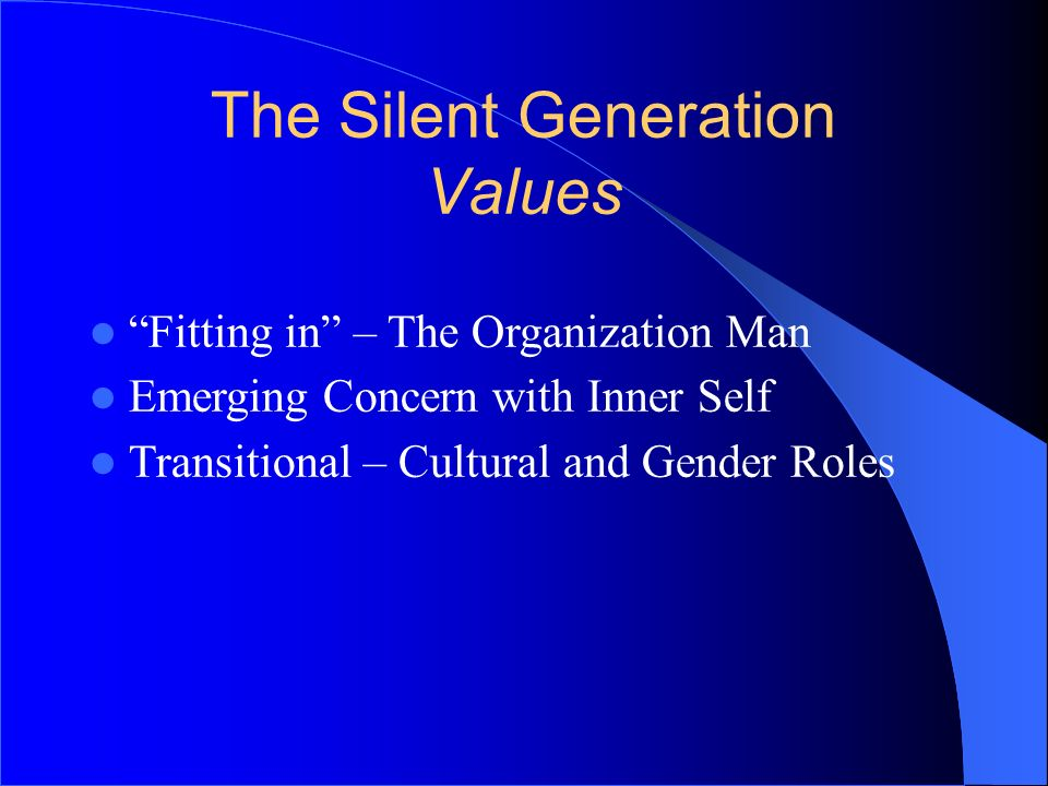 The Silent Generation Values Fitting in – The Organization Man Emerging Concern with Inner Self Transitional – Cultural and Gender Roles