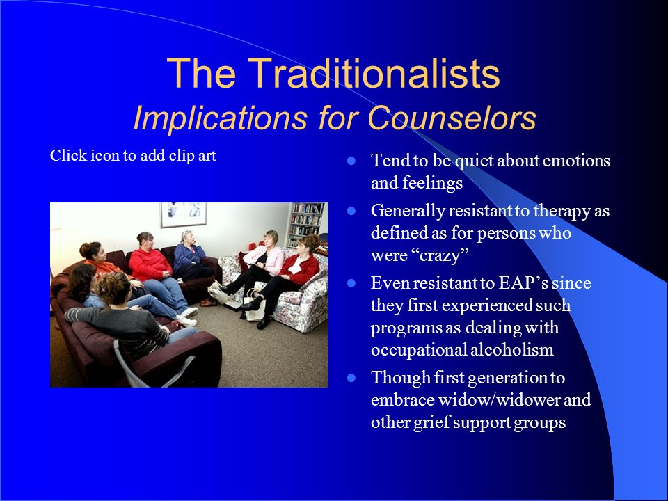 Click icon to add clip art The Traditionalists Implications for Counselors Tend to be quiet about emotions and feelings Generally resistant to therapy