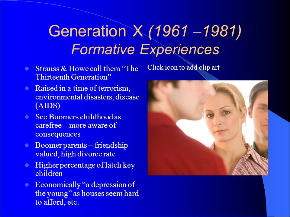 Click icon to add clip art Generation X (1961 – 1981) Formative Experiences Strauss & Howe call them The Thirteenth Generation Raised in a time of ter