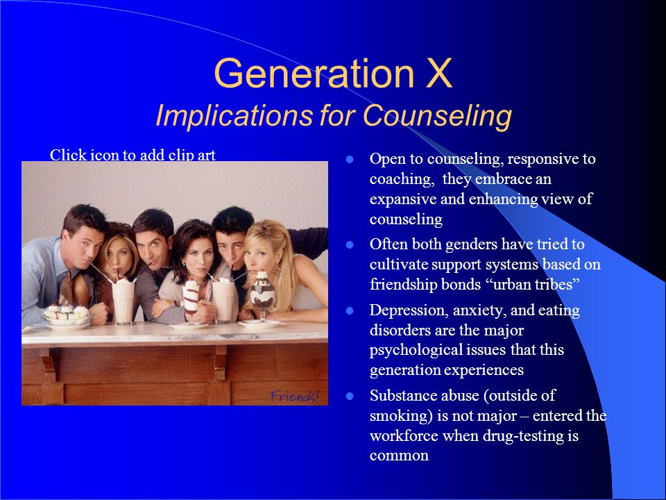 Click icon to add clip art Generation X Implications for Counseling Open to counseling, responsive to coaching, they embrace an expansive and enhancin