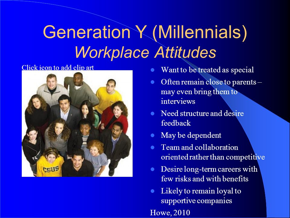 Click icon to add clip art Generation Y (Millennials) Workplace Attitudes Want to be treated as special Often remain close to parents – may even bring