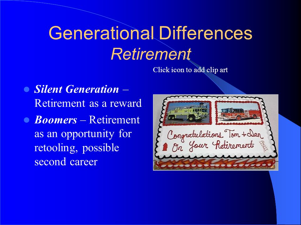 Click icon to add clip art Generational Differences Retirement Silent Generation – Retirement as a reward Boomers – Retirement as an opportunity for r