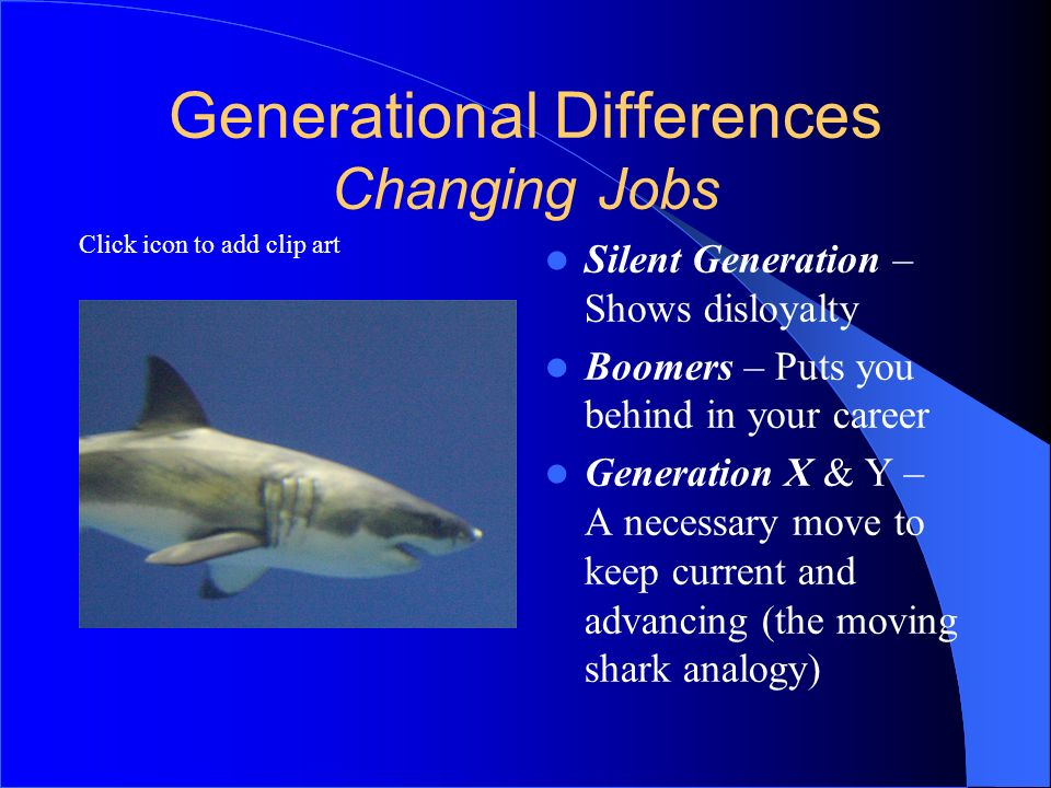 Click icon to add clip art Generational Differences Changing Jobs Silent Generation – Shows disloyalty Boomers – Puts you behind in your career Genera