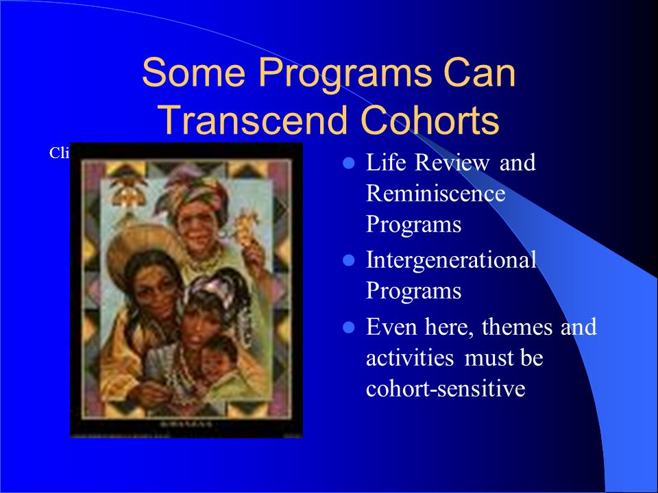 Click icon to add clip art Some Programs Can Transcend Cohorts Life Review and Reminiscence Programs Intergenerational Programs Even here, themes and