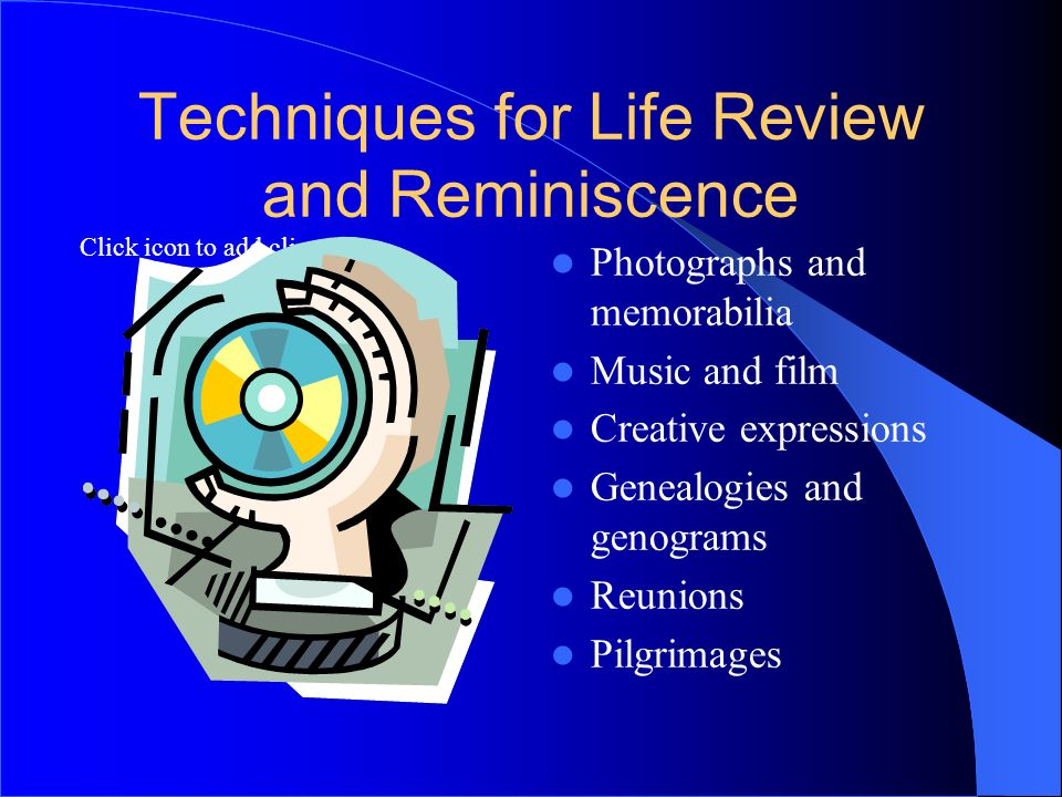 Click icon to add clip art Techniques for Life Review and Reminiscence Photographs and memorabilia Music and film Creative expressions Genealogies and