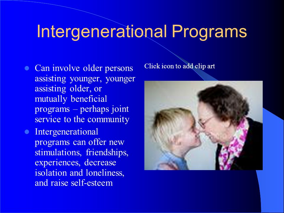 Click icon to add clip art Intergenerational Programs Can involve older persons assisting younger, younger assisting older, or mutually beneficial pro