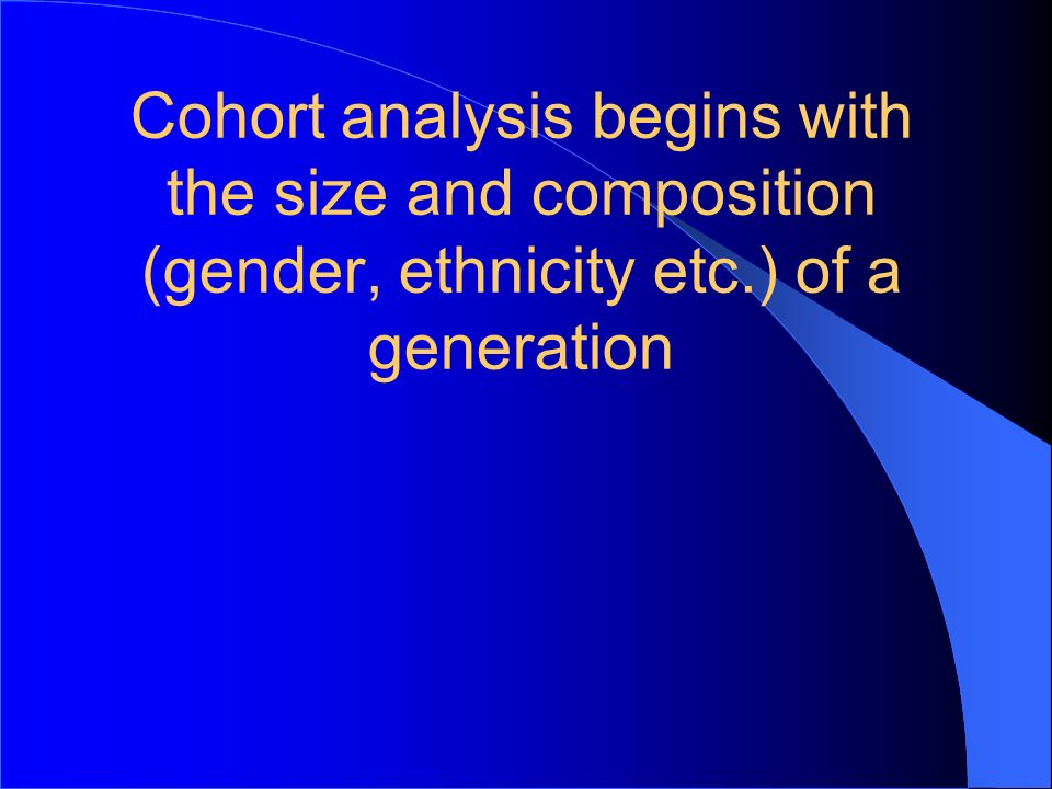 Cohort analysis begins with the size and composition (gender, ethnicity etc.) of a generation
