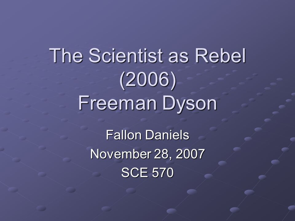 The Scientist as Rebel (2006) Freeman Dyson Fallon Daniels November 28, 2007 SCE 570
