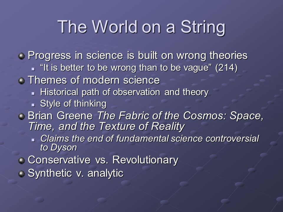 The World on a String Progress in science is built on wrong theories It is better to be wrong than to be vague (214) It is better to be wrong than to be vague (214) Themes of modern science Historical path of observation and theory Historical path of observation and theory Style of thinking Style of thinking Brian Greene The Fabric of the Cosmos: Space, Time, and the Texture of Reality Claims the end of fundamental science controversial to Dyson Claims the end of fundamental science controversial to Dyson Conservative vs.
