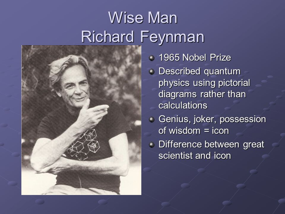 Wise Man Richard Feynman 1965 Nobel Prize Described quantum physics using pictorial diagrams rather than calculations Genius, joker, possession of wisdom = icon Difference between great scientist and icon