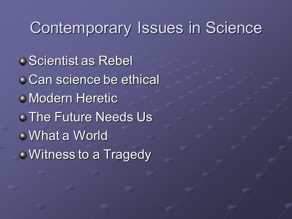 Contemporary Issues in Science Scientist as Rebel Can science be ethical Modern Heretic The Future Needs Us What a World Witness to a Tragedy