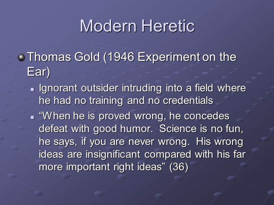 Modern Heretic Thomas Gold (1946 Experiment on the Ear) Ignorant outsider intruding into a field where he had no training and no credentials Ignorant outsider intruding into a field where he had no training and no credentials When he is proved wrong, he concedes defeat with good humor.