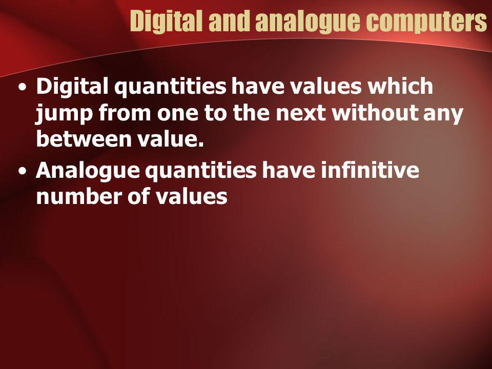 Digital and analogue computers Digital quantities have values which jump from one to the next without any between value.
