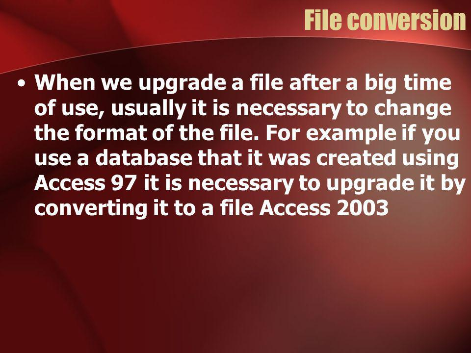 File conversion When we upgrade a file after a big time of use, usually it is necessary to change the format of the file.