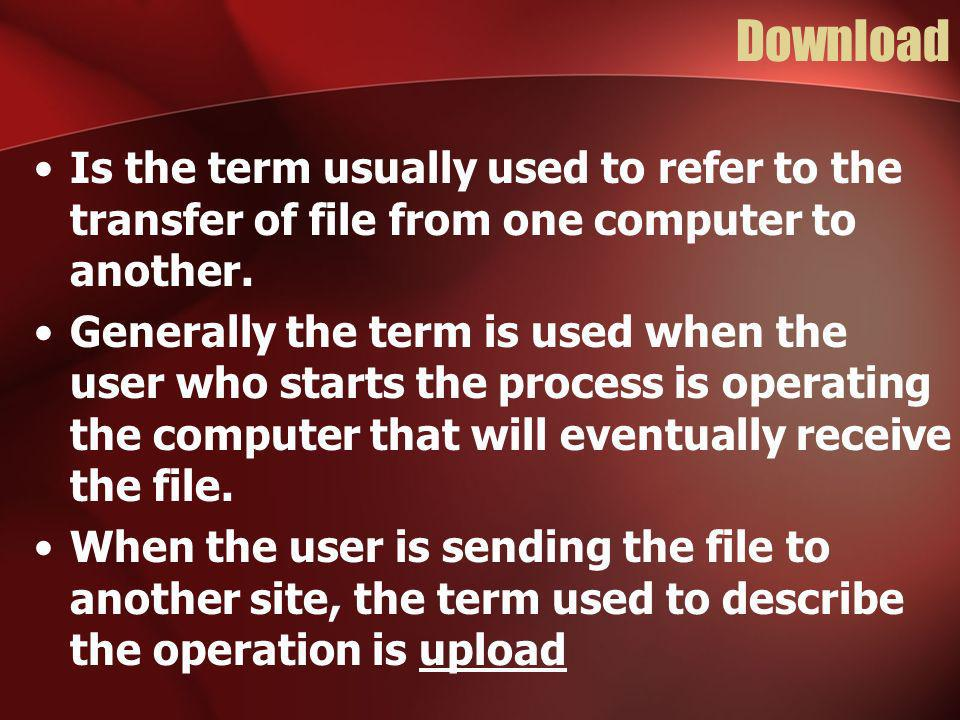 Download Is the term usually used to refer to the transfer of file from one computer to another.