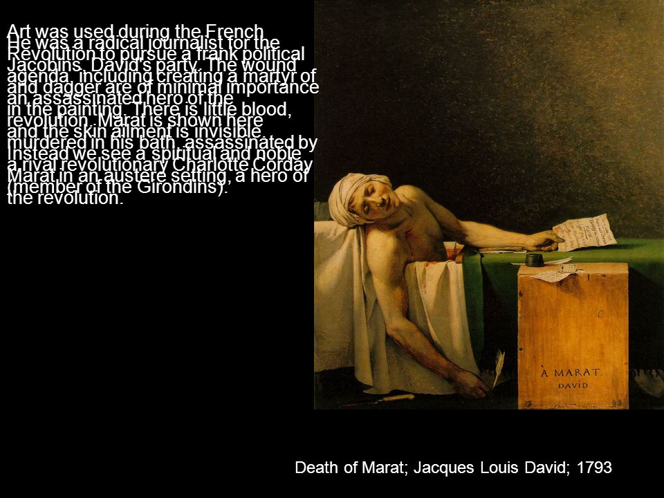 Death of Marat; Jacques Louis David; 1793 Art was used during the French Revolution to pursue a frank political agenda, including creating a martyr of