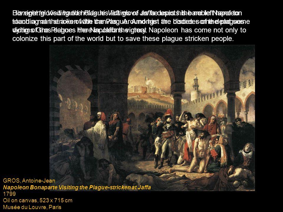 GROS, Antoine-Jean Napoleon Bonaparte Visiting the Plague-stricken at Jaffa 1799 Oil on canvas, 523 x 715 cm Musée du Louvre, Paris Bonaparte Visiting