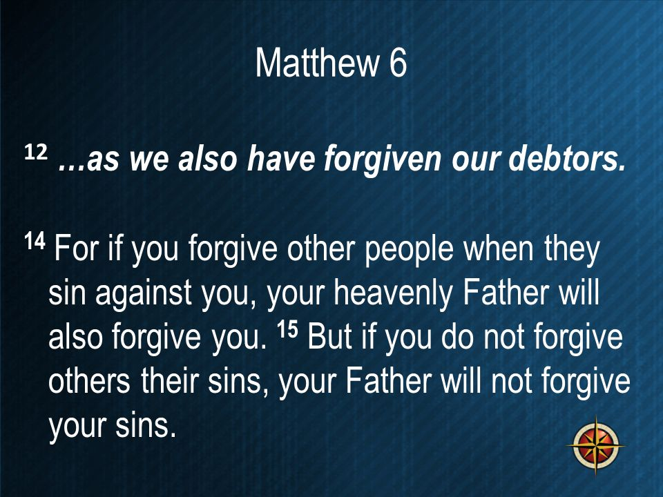 Matthew 6 12 …as we also have forgiven our debtors. 14 For if you forgive other people when they sin against you, your heavenly Father will also forgi