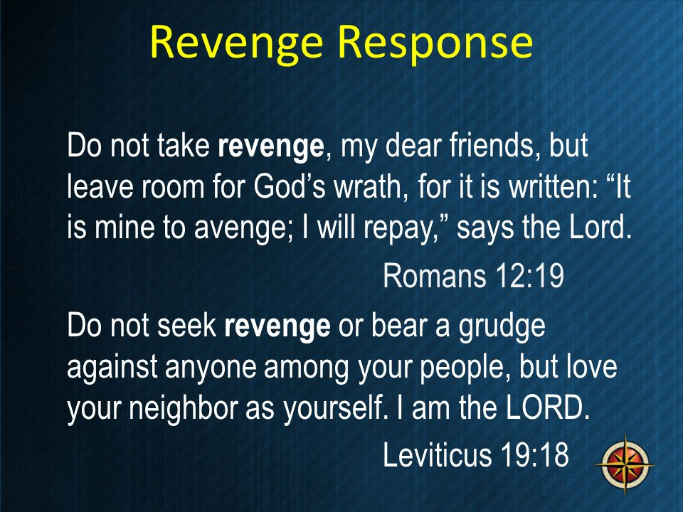 Revenge Response Do not take revenge, my dear friends, but leave room for Gods wrath, for it is written: It is mine to avenge; I will repay, says the