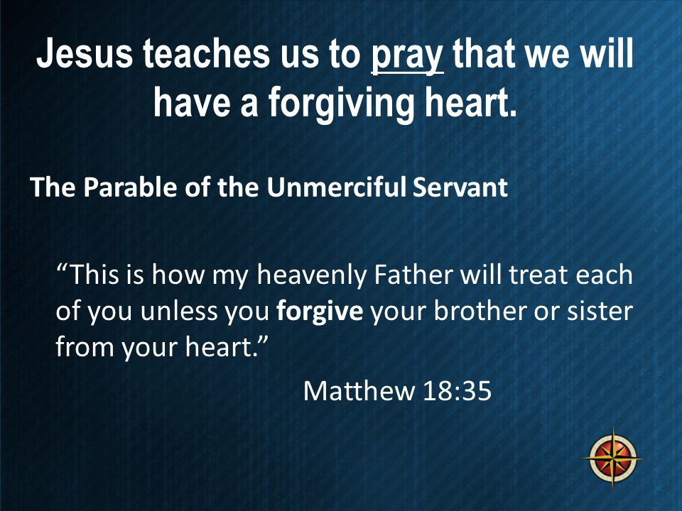Jesus teaches us to pray that we will have a forgiving heart. The Parable of the Unmerciful Servant This is how my heavenly Father will treat each of