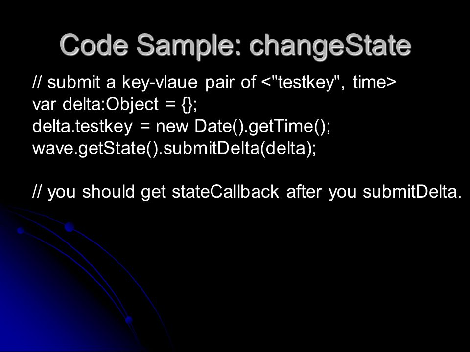 Code Sample: changeState // submit a key-vlaue pair of var delta:Object = {}; delta.testkey = new Date().getTime(); wave.getState().submitDelta(delta)
