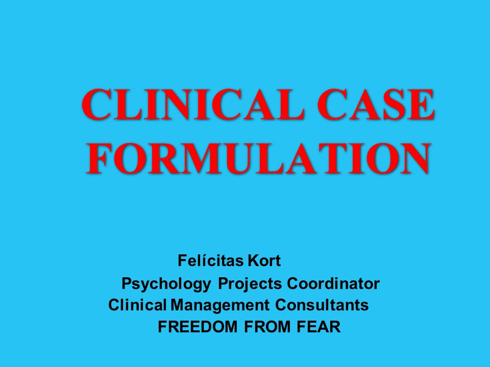 CLINICAL CASE FORMULATION Felícitas Kort Psychology Projects Coordinator Clinical Management Consultants FREEDOM FROM FEAR
