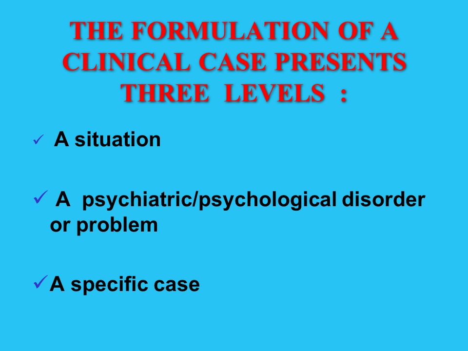 THE FORMULATION OF A CLINICAL CASE PRESENTS THREE LEVELS : A situation A psychiatric/psychological disorder or problem A specific case