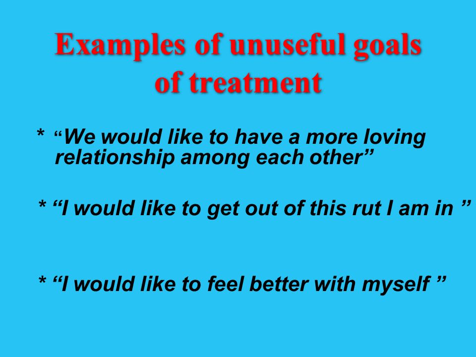Examples of unuseful goals of treatment * We would like to have a more loving relationship among each other * I would like to get out of this rut I am