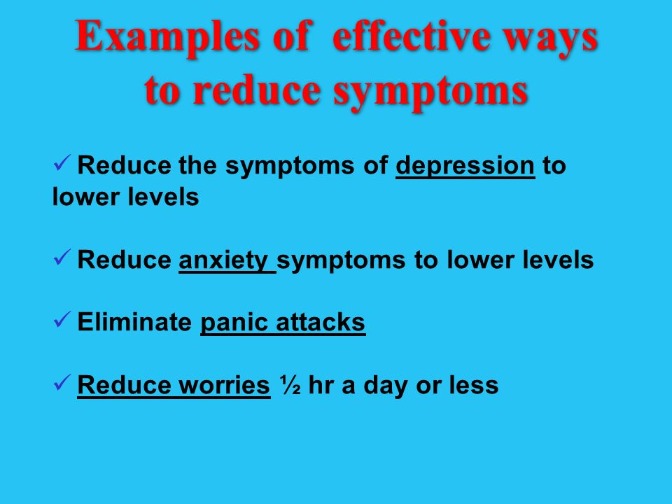 Examples of effective ways to reduce symptoms Reduce the symptoms of depression to lower levels Reduce anxiety symptoms to lower levels Eliminate panic attacks Reduce worries ½ hr a day or less