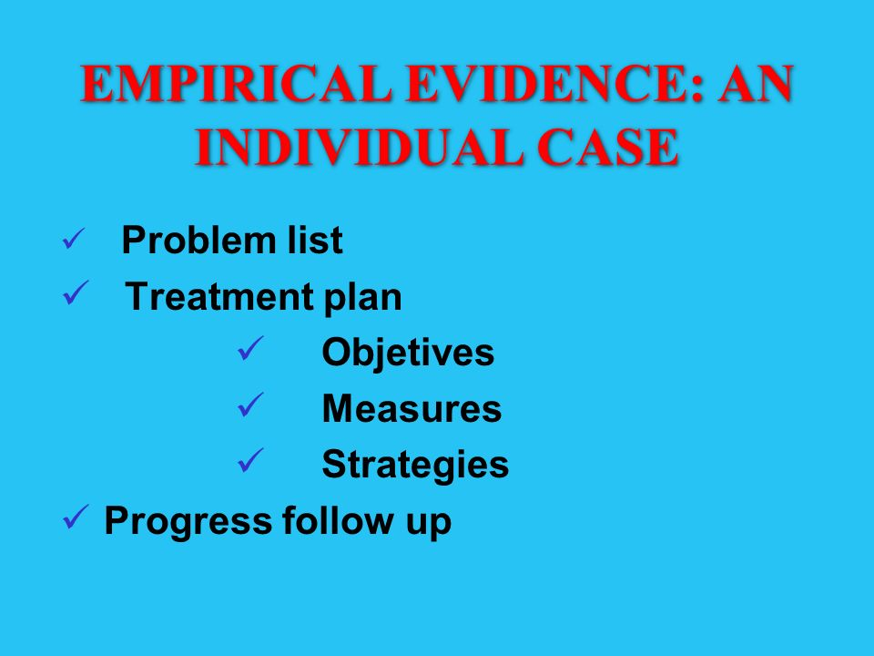 EMPIRICAL EVIDENCE: AN INDIVIDUAL CASE Problem list Treatment plan Objetives Measures Strategies Progress follow up