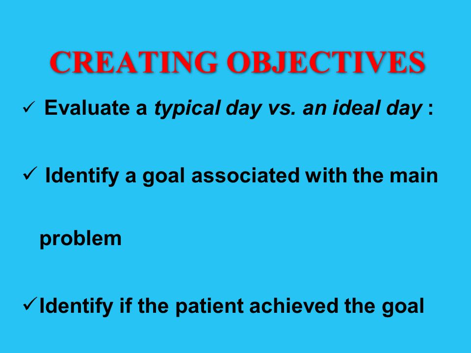 CREATING OBJECTIVES Evaluate a typical day vs. an ideal day : Identify a goal associated with the main problem Identify if the patient achieved the go