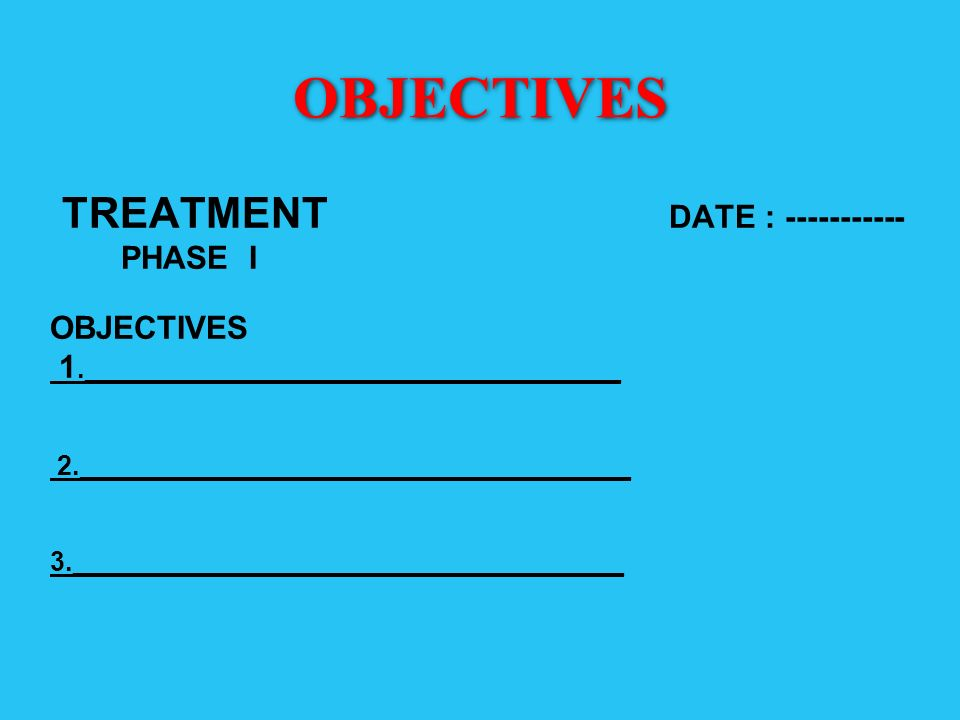 OBJECTIVES TREATMENT DATE : ----------- PHASE I OBJECTIVES 1.____________________________________ 2._____________________________________ 3.__________