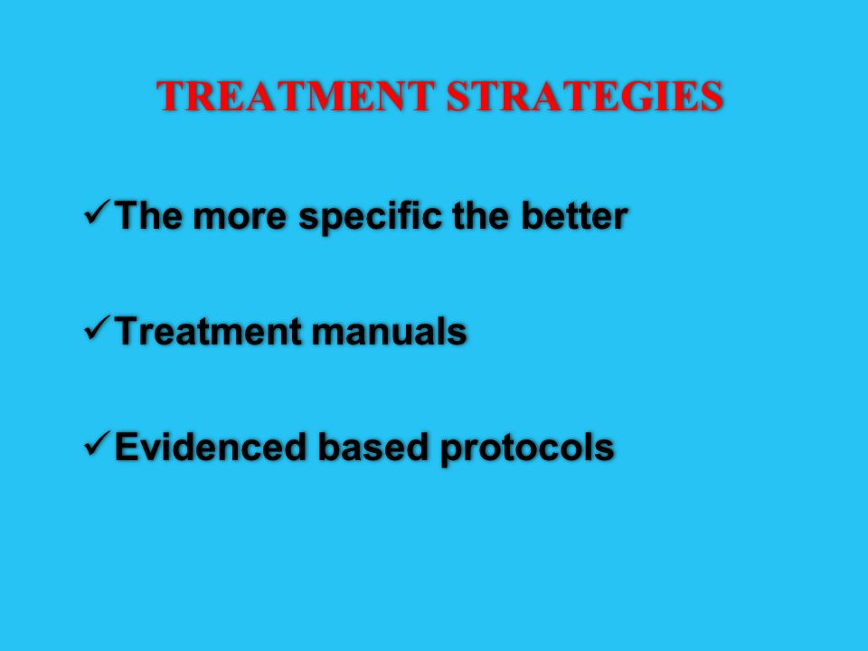 TREATMENT STRATEGIES The more specific the better Treatment manuals Evidenced based protocols The more specific the better Treatment manuals Evidenced