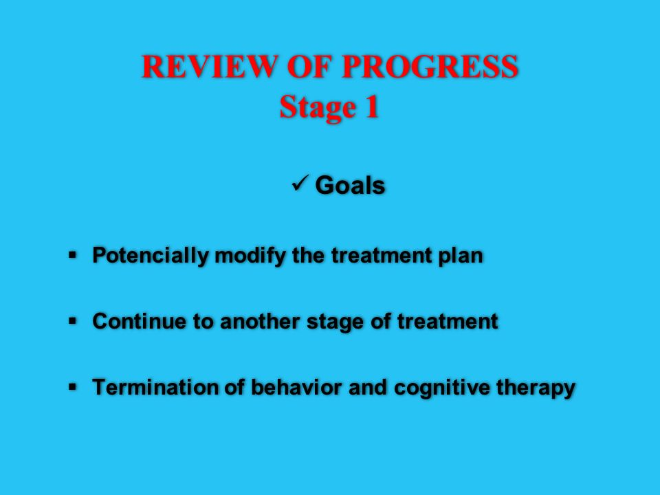 REVIEW OF PROGRESS Stage 1 Goals Potencially modify the treatment plan Continue to another stage of treatment Termination of behavior and cognitive th