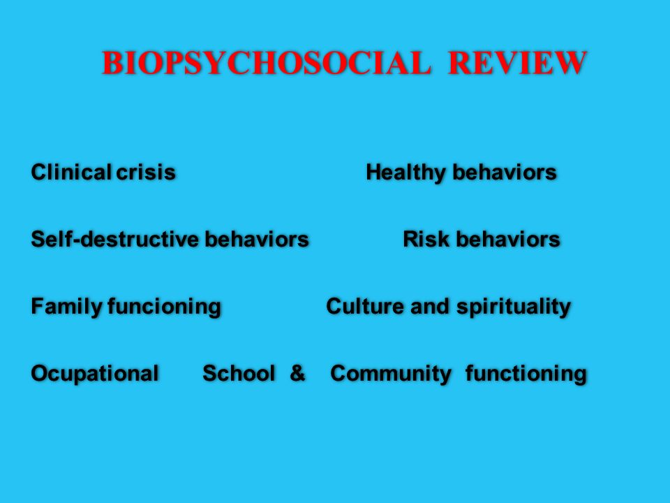 BIOPSYCHOSOCIAL REVIEW Clinical crisis Healthy behaviors Self-destructive behaviors Risk behaviors Family funcioning Culture and spirituality Ocupatio