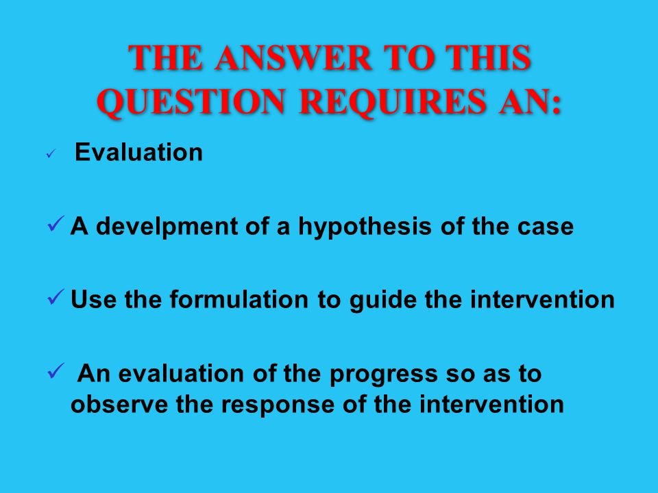 THE ANSWER TO THIS QUESTION REQUIRES AN: Evaluation A develpment of a hypothesis of the case Use the formulation to guide the intervention An evaluati