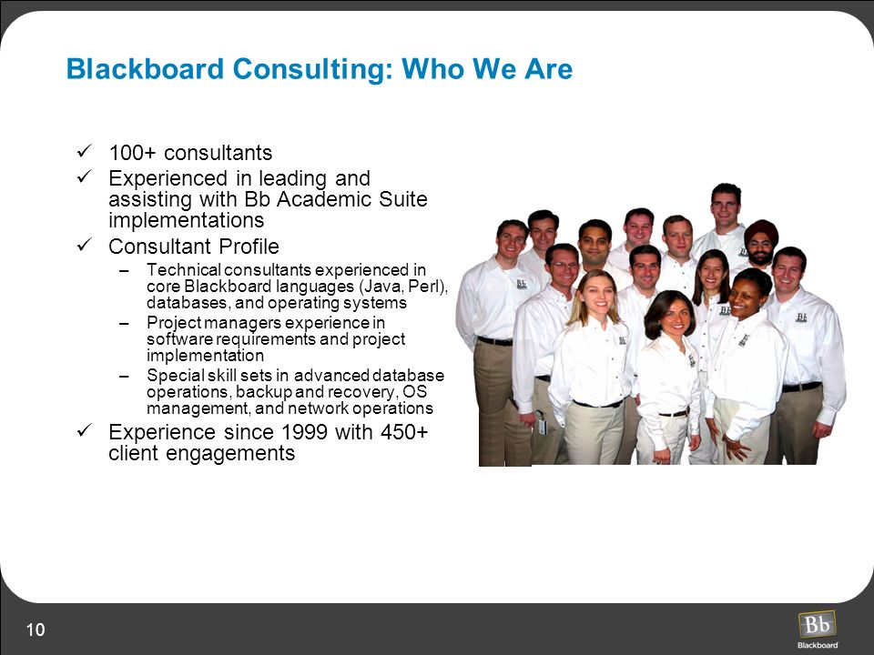 10 Blackboard Consulting: Who We Are 100+ consultants Experienced in leading and assisting with Bb Academic Suite implementations Consultant Profile –