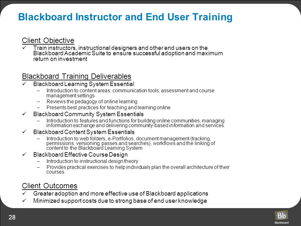 28 Blackboard Instructor and End User Training Client Objective Train instructors, instructional designers and other end users on the Blackboard Acade