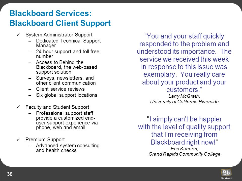 38 Blackboard Services: Blackboard Client Support You and your staff quickly responded to the problem and understood its importance. The service we re