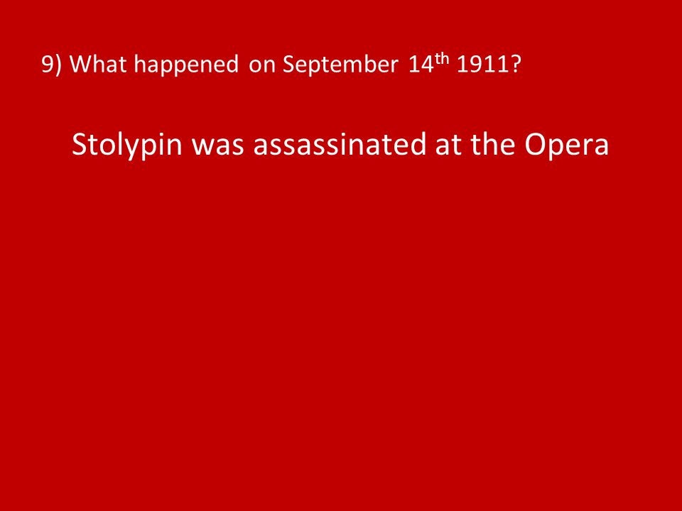9) What happened on September 14 th 1911? Stolypin was assassinated at the Opera