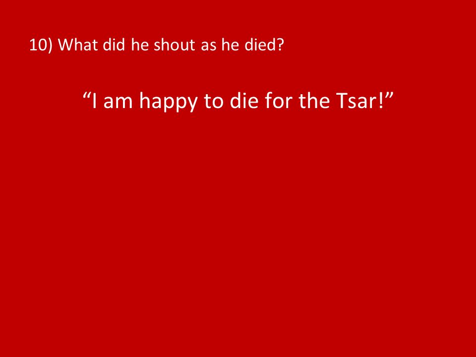 10) What did he shout as he died? I am happy to die for the Tsar!