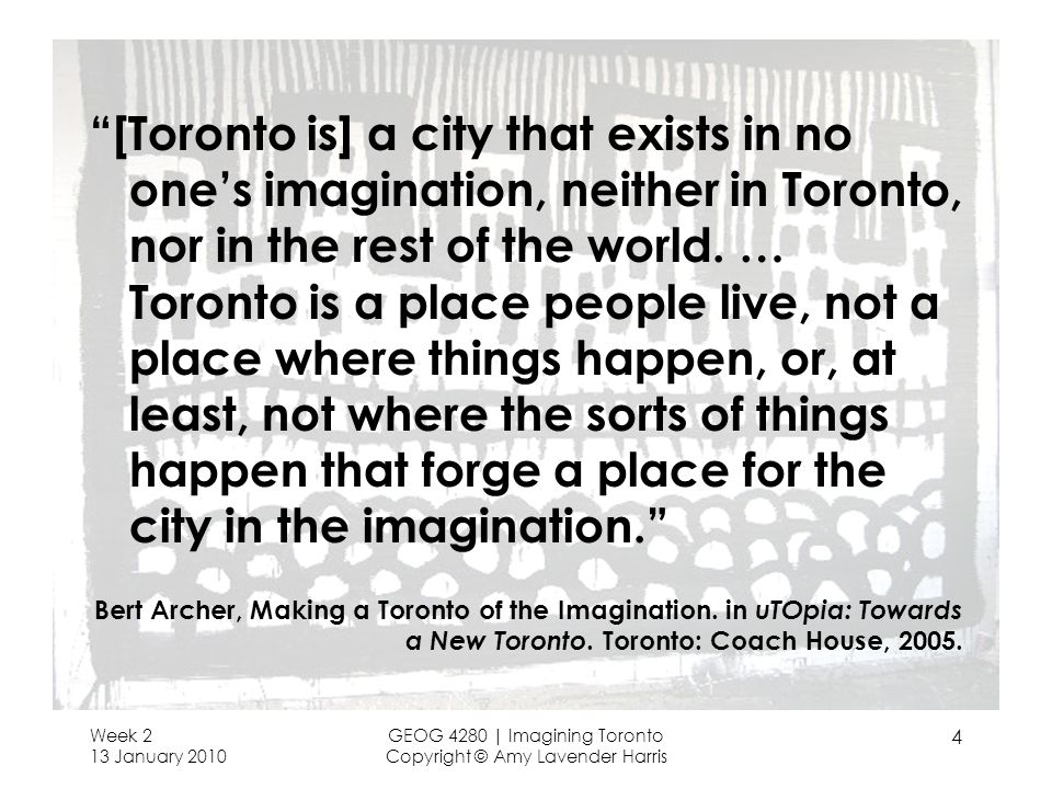 Week 2 13 January 2010 GEOG 4280 | Imagining Toronto Copyright © Amy Lavender Harris 4 [Toronto is] a city that exists in no ones imagination, neither in Toronto, nor in the rest of the world.