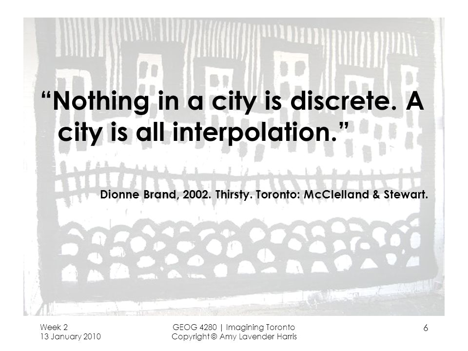 Week 2 13 January 2010 GEOG 4280 | Imagining Toronto Copyright © Amy Lavender Harris 6 Nothing in a city is discrete.