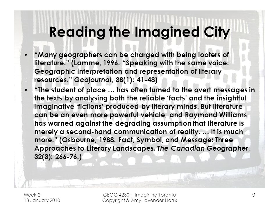 Week 2 13 January 2010 GEOG 4280 | Imagining Toronto Copyright © Amy Lavender Harris 10 Urban Epistemologies: Some Ways of Seeing Realist: fact/fiction; descriptive; ideographic; regional novels (from the era of regional geography) Social construction: Edward Sojas thirdspace Class fictions: David Harvey, Henri Lefebvre Discourse and power [postmodern fixations]: Foucault, Derrida Postcolonial approaches: Homi Bhabha, Edward Said Humanist and phenomenological approaches (Yi-Fu Tuan, David Seamon, Gaston Bachelard) Feminism and gendered approaches (Judith Butler, Doreen Massey, Iris Young) Psychogeography [the flaneur ; the derive ]: Guy Debord ( Society of the Spectacle ); de Certeau ( The Practice of Everyday Life )