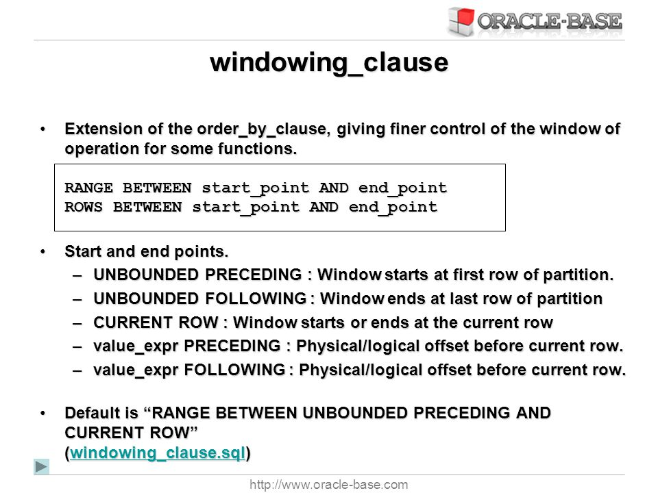 http://www.oracle-base.com windowing_clause Extension of the order_by_clause, giving finer control of the window of operation for some functions. RANG