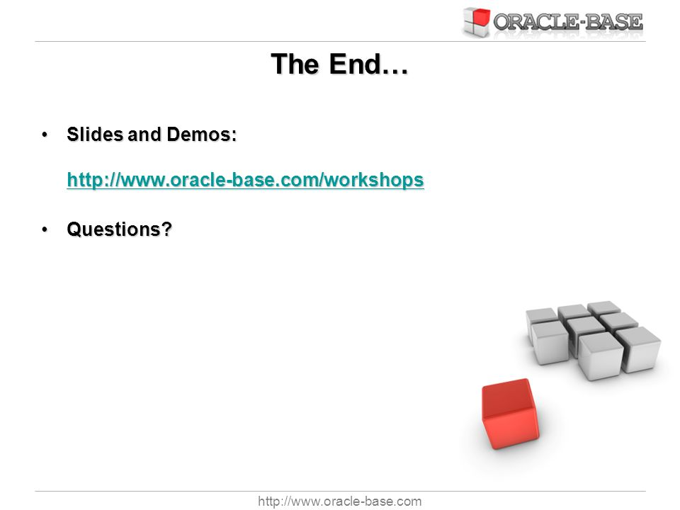 http://www.oracle-base.com The End… Slides and Demos: http://www.oracle-base.com/workshopsSlides and Demos: http://www.oracle-base.com/workshops http: