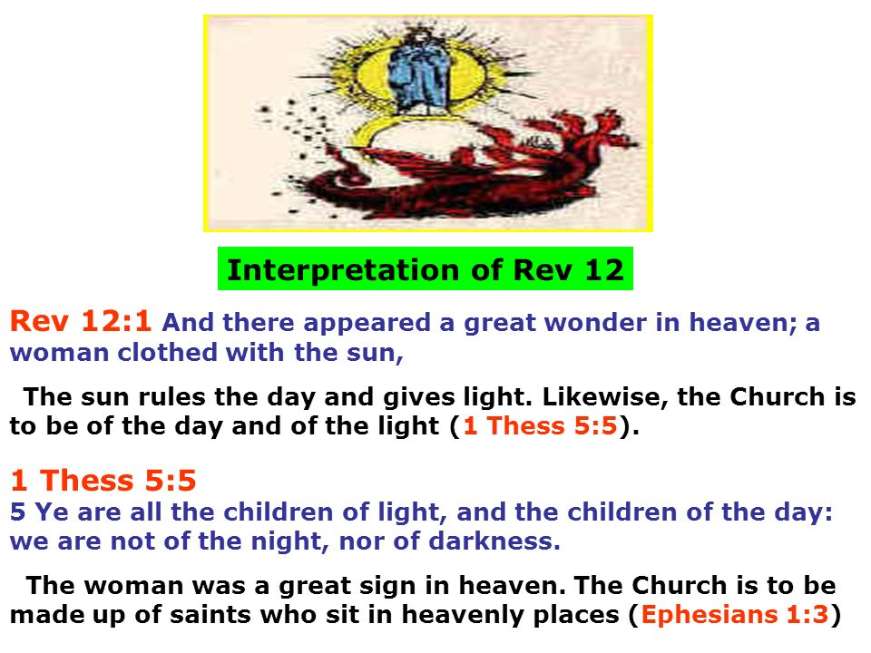Rev 12:1 And there appeared a great wonder in heaven; a woman clothed with the sun, Interpretation of Rev 12 The sun rules the day and gives light. Li