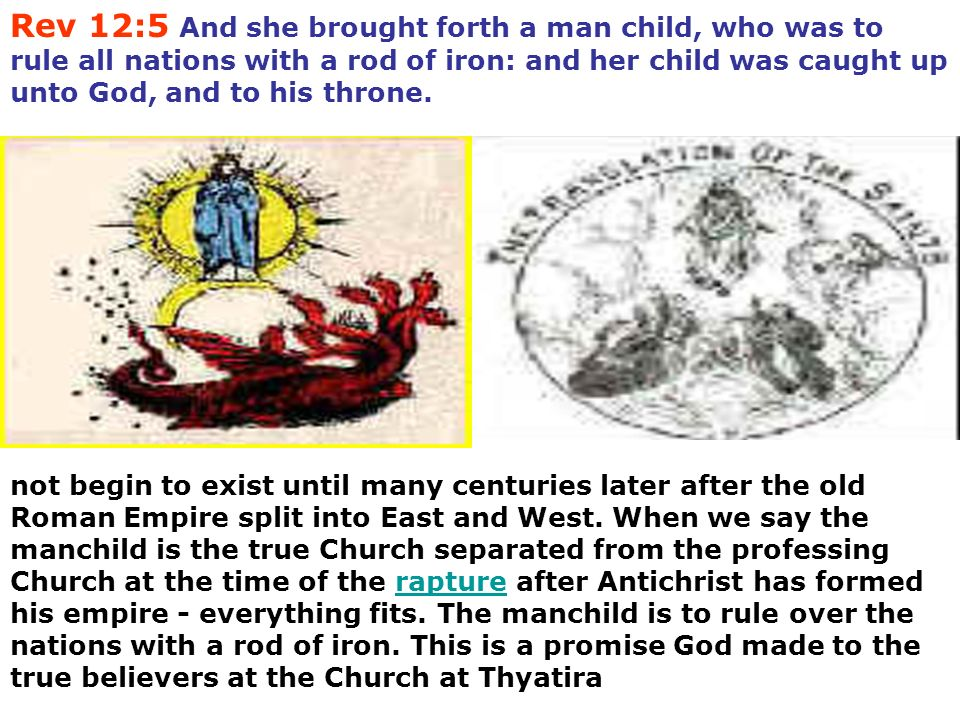 Rev 12:5 And she brought forth a man child, who was to rule all nations with a rod of iron: and her child was caught up unto God, and to his throne. n