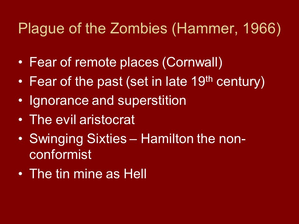 Plague of the Zombies (Hammer, 1966) Fear of remote places (Cornwall) Fear of the past (set in late 19 th century) Ignorance and superstition The evil aristocrat Swinging Sixties – Hamilton the non- conformist The tin mine as Hell